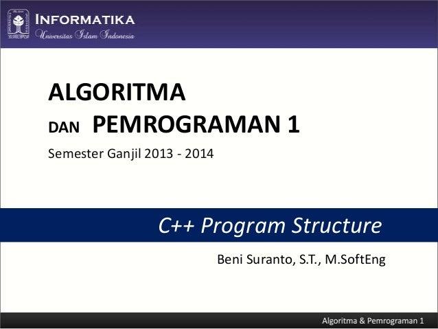 ALGORITMA DAN PEMROGRAMAN 1 Semester Ganjil 2013 - 2014  C++ Program Structure Beni Suranto, S.T., M.SoftEng