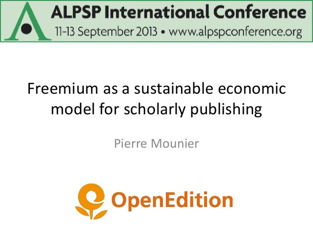 Freemium as a sustainable economic model for scholarly publishing Pierre Mounier