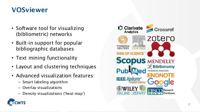 VOSviewer • Software tool for visualizing (bibliometric) networks • Built-in support for popular bibliographic databases •...