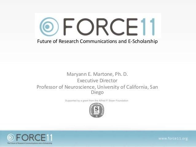 Future of Research Communications and E-Scholarship Maryann E. Martone, Ph. D. Executive Director Professor of Neuroscienc...