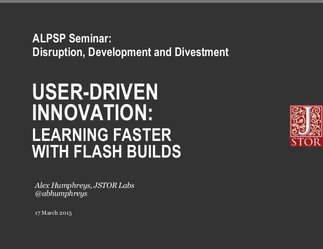 USER-DRIVEN INNOVATION: LEARNING FASTER WITH FLASH BUILDS 17 March 2015 Alex Humphreys, JSTOR Labs @abhumphreys ALPSP Semi...