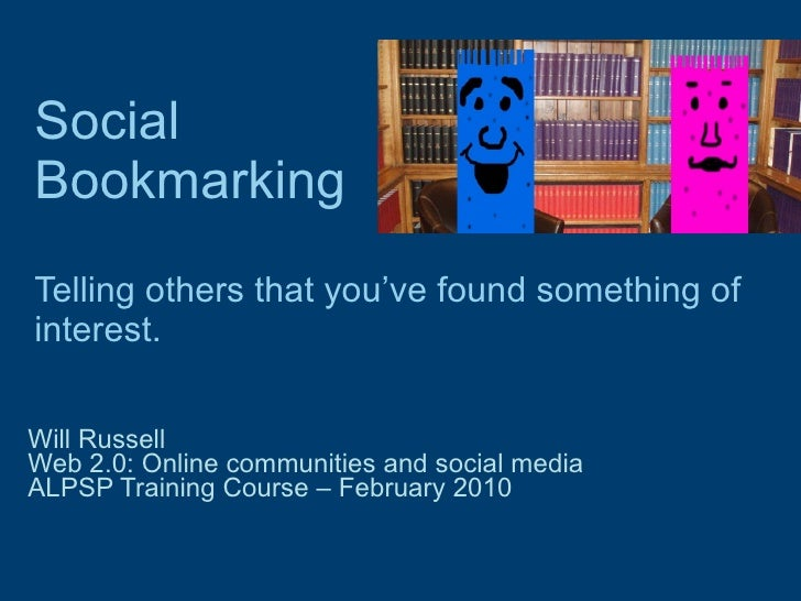 Social Bookmarking   Telling others that you've found something of interest. Will Russell Web 2.0: Online communities and ...