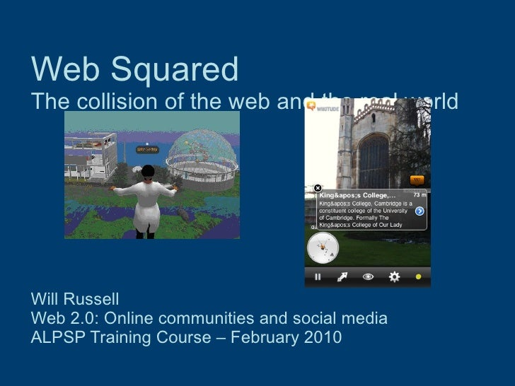 Web Squared The collision of the web and the real world Will Russell Web 2.0: Online communities and social media  ALPSP T...
