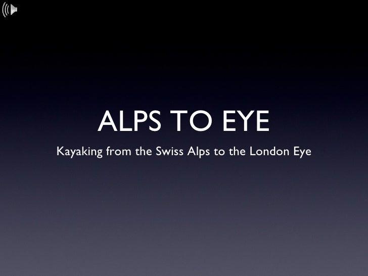 ALPS TO EYE <ul><li>Kayaking from the Swiss Alps to the London Eye </li></ul>