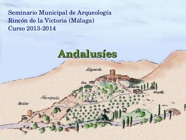 SeminarioMunicipaldeArqueología RincóndelaVictoria(Málaga) Curso20132014 AndalusíesAndalusíes