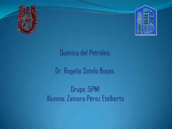 Química del Petróleo.   Dr. Rogelio Sotelo Boyas.         Grupo :5PM1Alumno: Zamora Pérez Etelberto