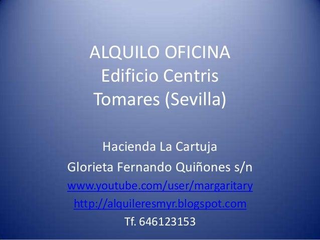 ALQUILO OFICINA Edificio Centris Tomares (Sevilla) Hacienda La Cartuja Glorieta Fernando Quiñones s/n www.youtube.com/user...