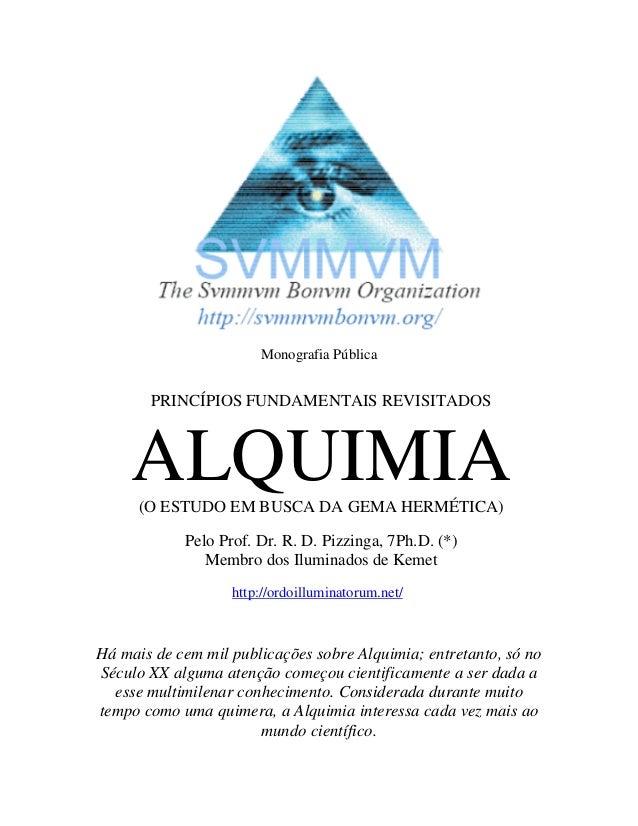 Monografia Pública PRINCÍPIOS FUNDAMENTAIS REVISITADOS ALQUIMIA(O ESTUDO EM BUSCA DA GEMA HERMÉTICA) Pelo Prof. Dr. R. D. ...