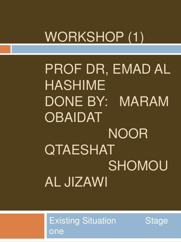 WORKSHOP (1) PROF DR, EMAD AL HASHIME DONE BY: MARAM OBAIDAT NOOR QTAESHAT SHOMOU AL JIZAWI Existing Situation Stage one