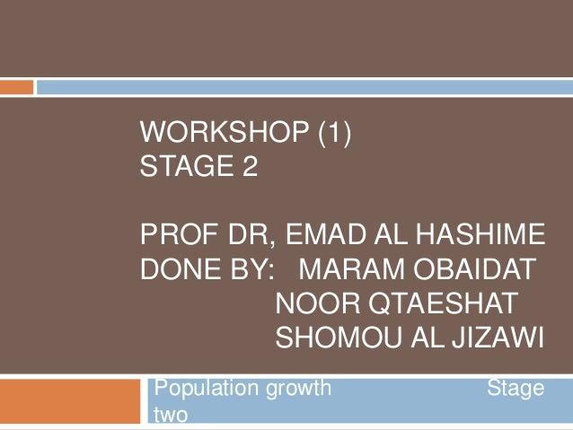 WORKSHOP (1) STAGE 2 PROF DR, EMAD AL HASHIME DONE BY: MARAM OBAIDAT NOOR QTAESHAT SHOMOU AL JIZAWI Population growth Stag...
