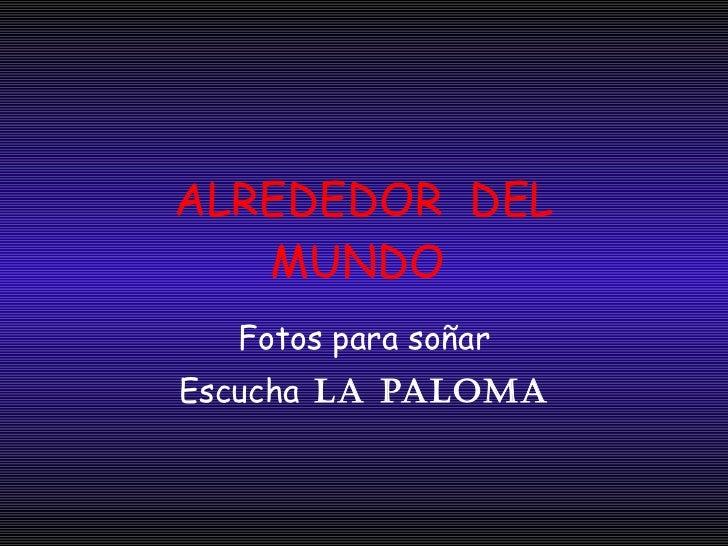 ALREDEDOR  DEL MUNDO  Fotos para soñar Escucha  LA PALOMA