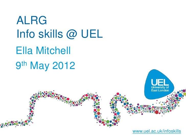 ALRGInfo skills @ UELElla Mitchell9th May 2012                    www.uel.ac.uk/infoskills