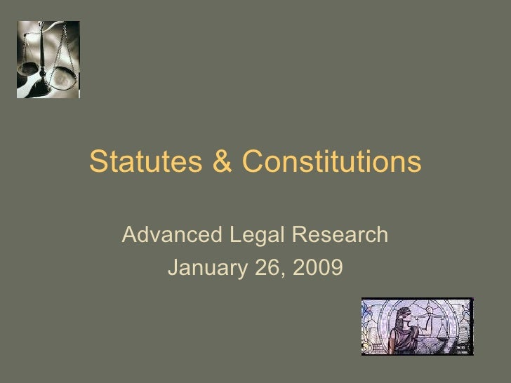 Statutes & Constitutions Advanced Legal Research January 26, 2009