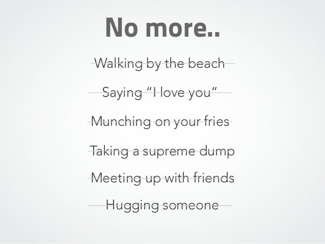 """No more.. Walking by the beach Saying """"I love you"""" Munching on your fries Taking a supreme dump Meeting up with friends Hu..."""
