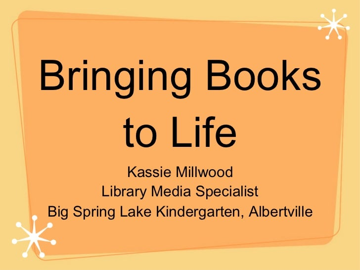 Bringing Books to Life <ul><li>Kassie Millwood </li></ul><ul><li>Library Media Specialist </li></ul><ul><li>Big Spring Lak...