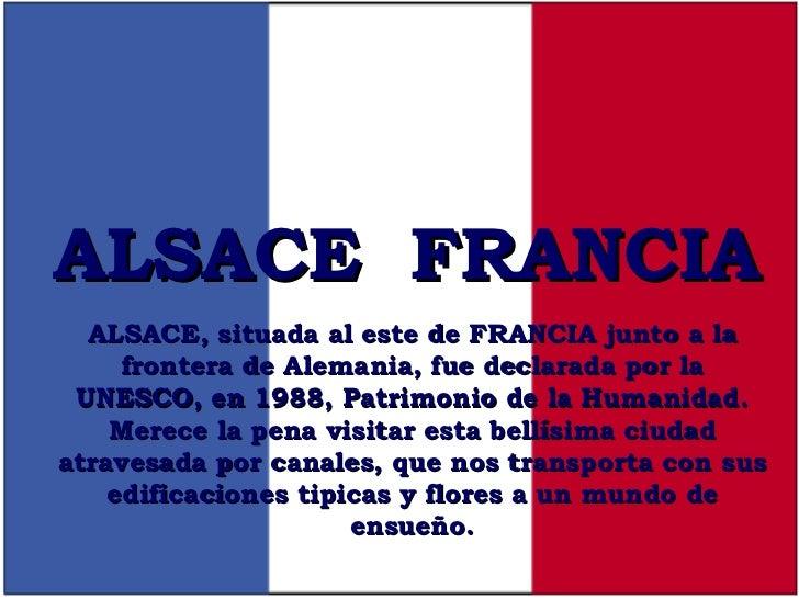 ALSACE  FRANCIA ALSACE, situada al este de FRANCIA junto a la frontera de Alemania, fue declarada por la UNESCO, en 1988, ...