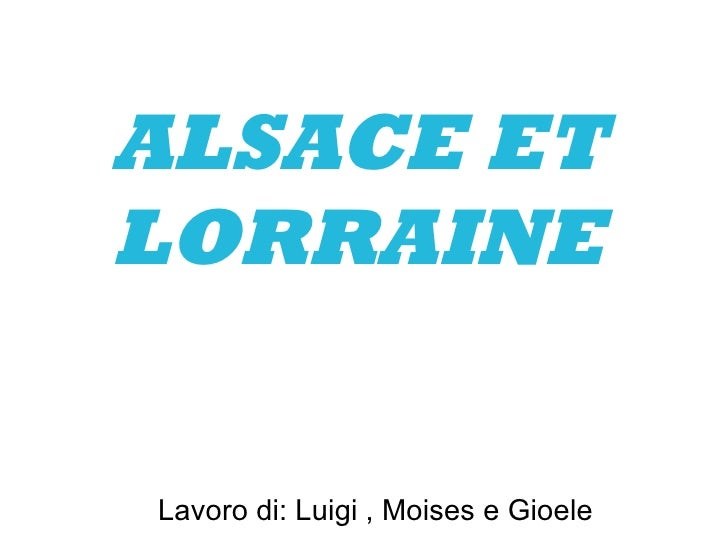 ALSACE ET LORRAINE Lavoro di: Luigi , Moises e Gioele