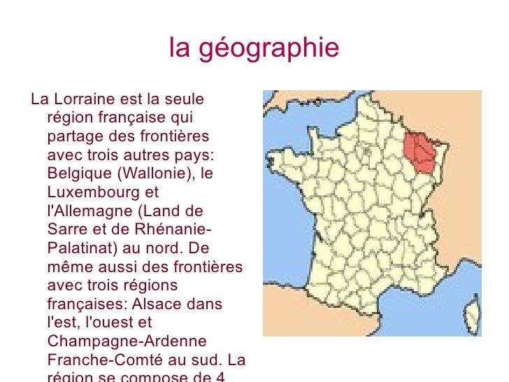 la géographie La Lorraine est la seule région française qui partage des frontières avec trois autres pays: Belgique (Wallo...