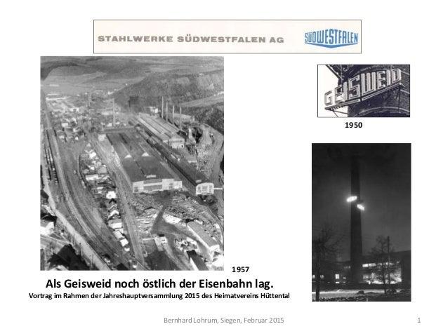 Bernhard Lohrum, Siegen, Februar 2015 Als Geisweid noch östlich der Eisenbahn lag. Vortrag im Rahmen der Jahreshauptversam...