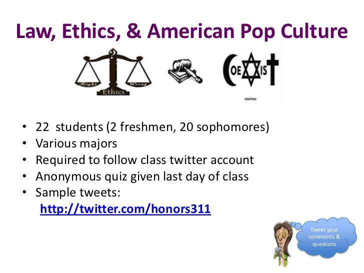 Law, Ethics, & American Pop Culture•   22 students (2 freshmen, 20 sophomores)•   Various majors•   Required to follow cla...