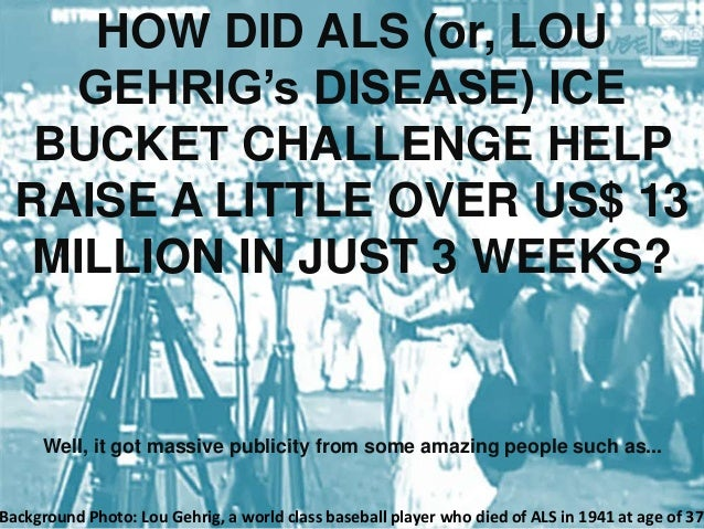 HOW DID ALS (or, LOU GEHRIG's DISEASE) ICE BUCKET CHALLENGE HELP RAISE A LITTLE OVER US$ 13 MILLION IN JUST 3 WEEKS? Well,...