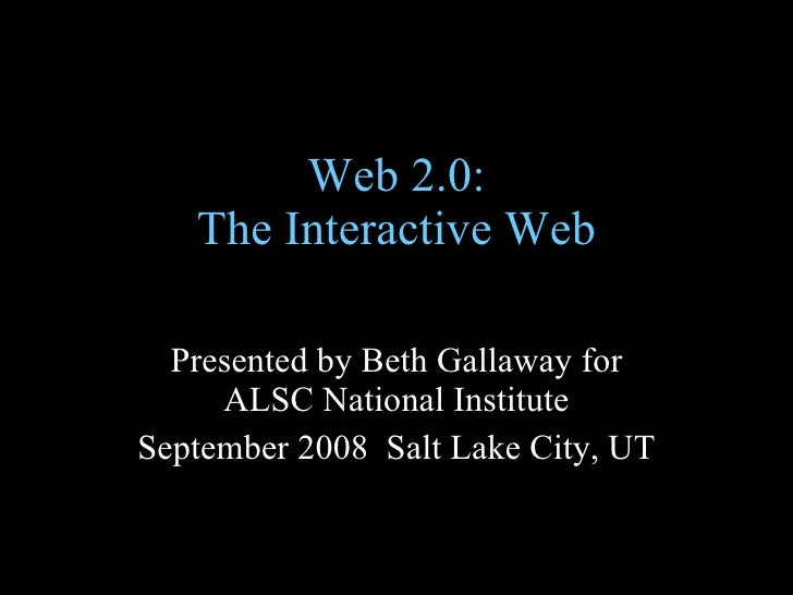 Web 2.0: The Interactive Web Presented by Beth Gallaway for ALSC National Institute September 2008  Salt Lake City, UT