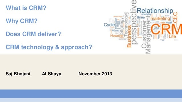 What is CRM? Why CRM? Does CRM deliver?  CRM technology & approach?  Saj Bhojani  Al Shaya  November 2013