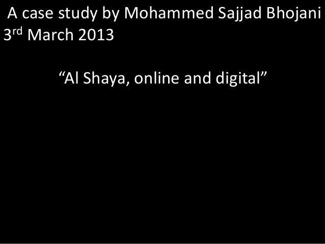 "A case study by Mohammed Sajjad Bhojani 3rd March 2013 ""Al Shaya, online and digital"""