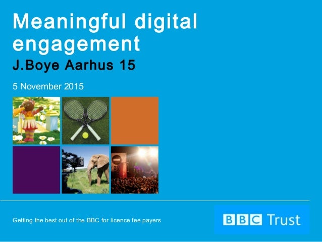 Getting the best out of the BBC for licence fee payers Meaningful digital engagement J.Boye Aarhus 15 5 November 2015