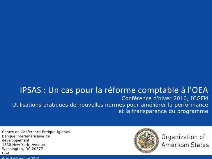 IPSAS : Un cas pour la réforme comptable à l'OEA Conférence d'hiver 2010, ICGFM Utilisations pratiques de nouvelles normes...