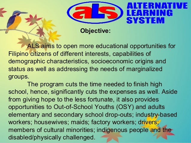 the alternative learning system The alternative learning system (als) is a ladderized, modular non-formal education program in the philippines for dropouts in elementary and secondary schools, out-of-school youths, non-readers, working filipinos and even senior citizens it is part of the education system of the philippines but an.