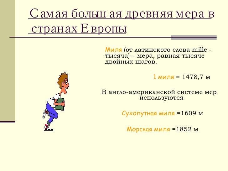 <ul><li>Миля  (от латинского слова  mille  - тысяча) – мера, равная тысяче двойных шагов. </li></ul><ul><li>  1 миля  = 14...