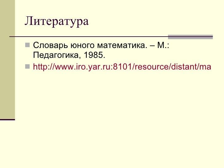 Литература <ul><li>Словарь юного математика. – М.: Педагогика, 1985. </li></ul><ul><li>http://www.iro.yar.ru:8101/resource...