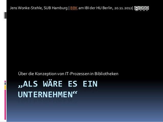 Jens Wonke-Stehle, SUB Hamburg | BBK am IBI der HU Berlin, 20.11.2012|    Über die Konzeption von IT-Prozessen in Biblioth...