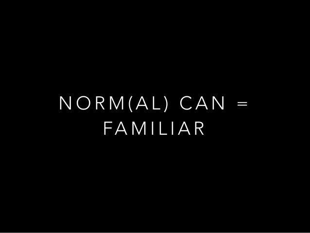 N O R M ( A L ) C A N = FA M I L I A R