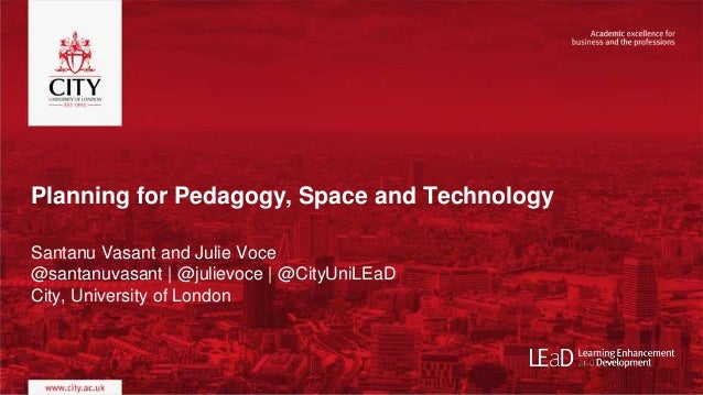 Planning for Pedagogy, Space and Technology Santanu Vasant and Julie Voce @santanuvasant | @julievoce | @CityUniLEaD City,...