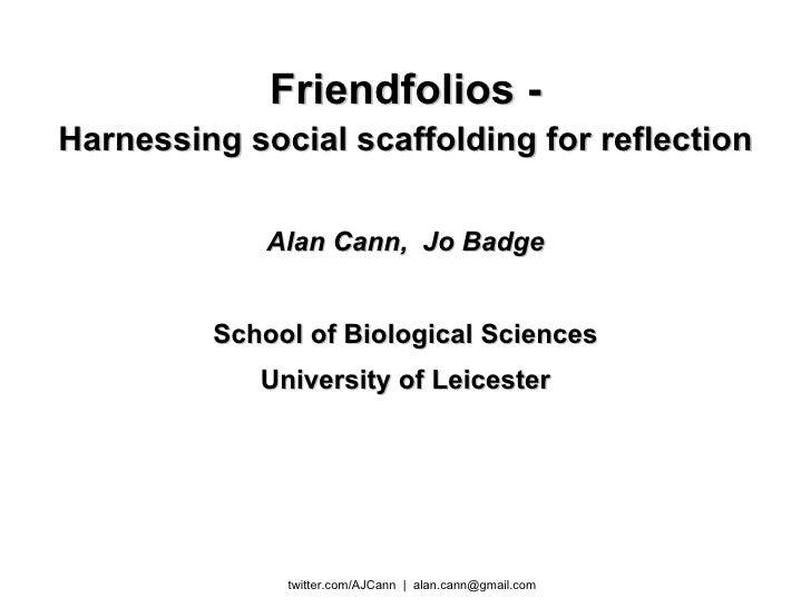 Friendfolios - Harnessing social scaffolding for reflection Alan Cann,  Jo Badge School of Biological Sciences University ...