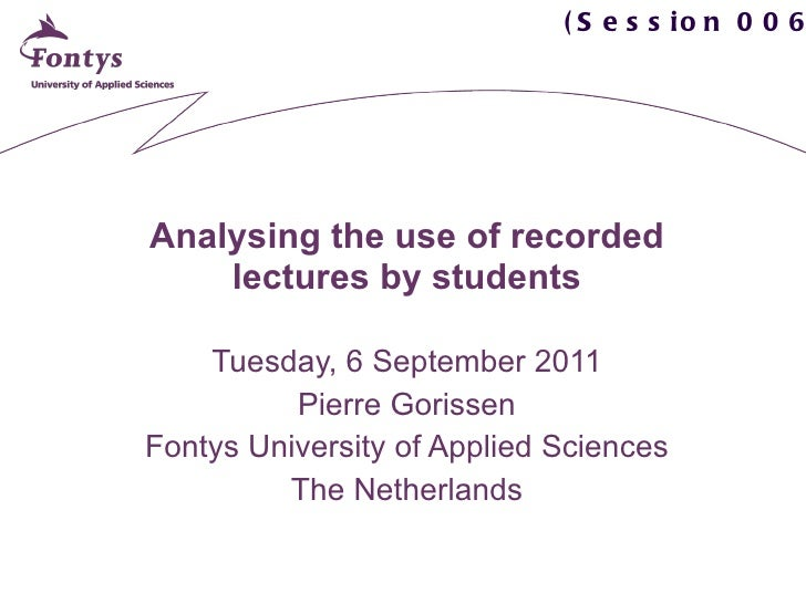 Analysing the use of recorded lectures by students Tuesday, 6 September 2011 Pierre Gorissen Fontys University of Applied ...