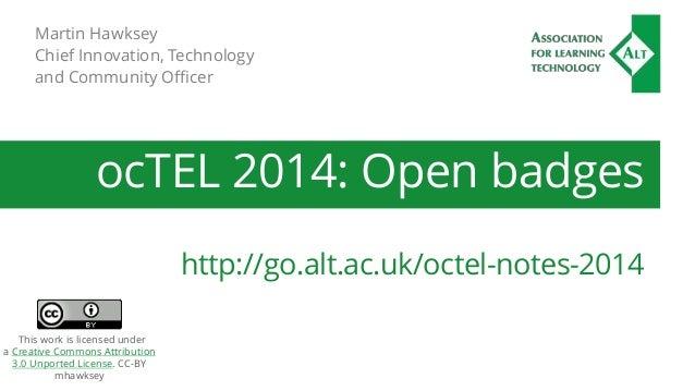 Martin Hawksey  Chief Innovation, Technology  and Community Officer  ocTEL 2014: Open badges  http://go.alt.ac.uk/octel-no...
