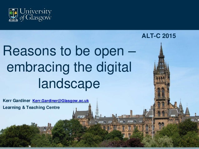 ALT-C 2015 Reasons to be open – embracing the digital landscape Kerr Gardiner Kerr.Gardiner@Glasgow.ac.uk Learning & Teach...