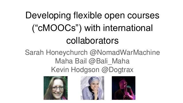 "Developing flexible open courses (""cMOOCs"") with international collaborators Sarah Honeychurch @NomadWarMachine Maha Bail ..."