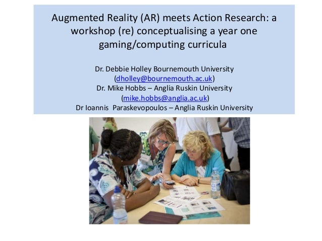 Augmented Reality (AR) meets Action Research: a workshop (re) conceptualising a year one gaming/computing curricula Dr. De...