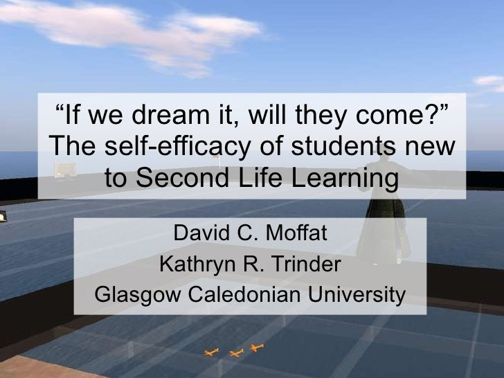 """"""" If we dream it, will they come?"""" The self-efficacy of students new to Second Life Learning David C. Moffat Kathryn R. Tr..."""