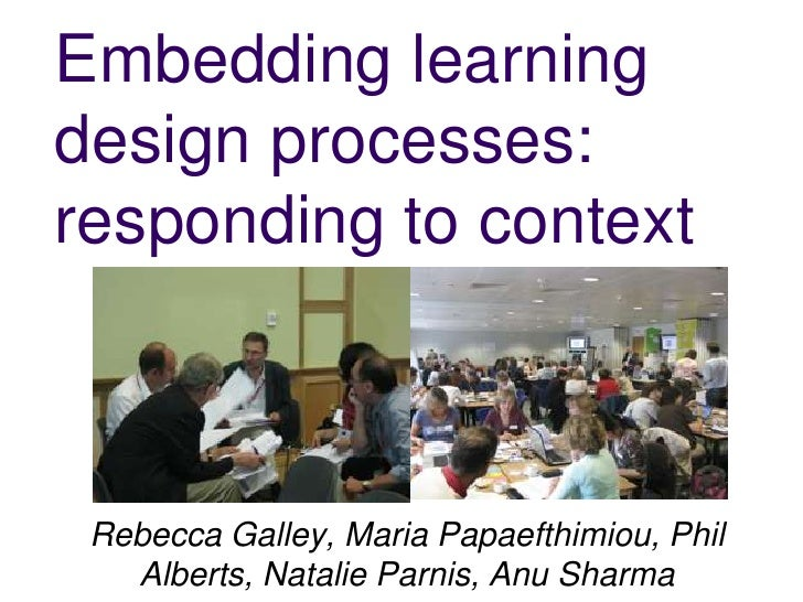 Embedding learning design processes: responding to context<br />Rebecca Galley, Maria Papaefthimiou, Phil Alberts, Natalie...