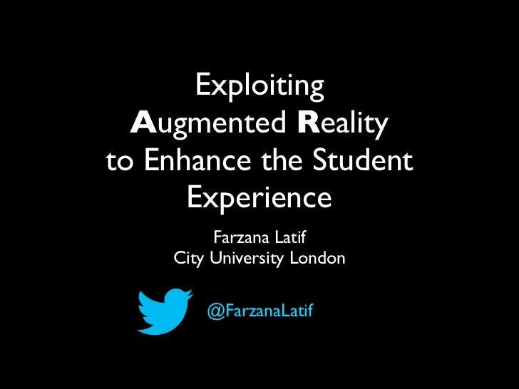 Exploiting  Augmented Realityto Enhance the Student      Experience         Farzana Latif    City University London       ...