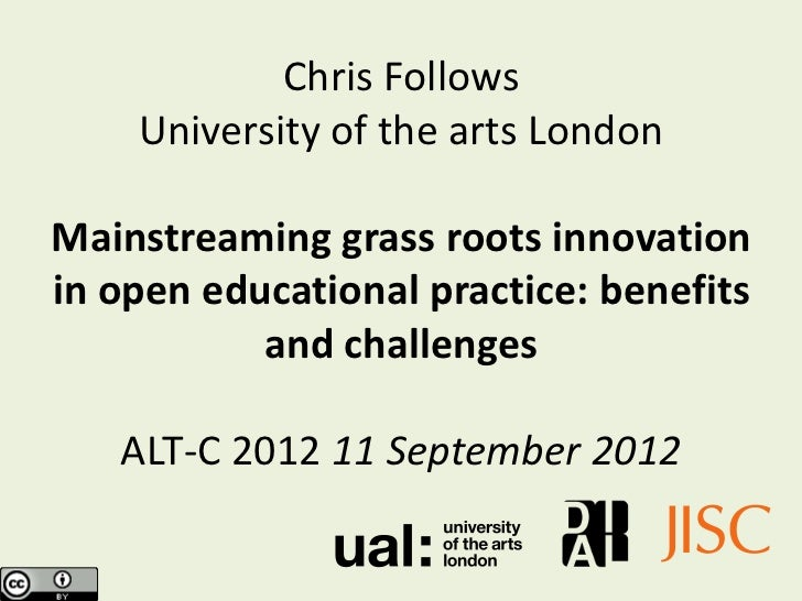 Chris Follows    University of the arts LondonMainstreaming grass roots innovationin open educational practice: benefits  ...