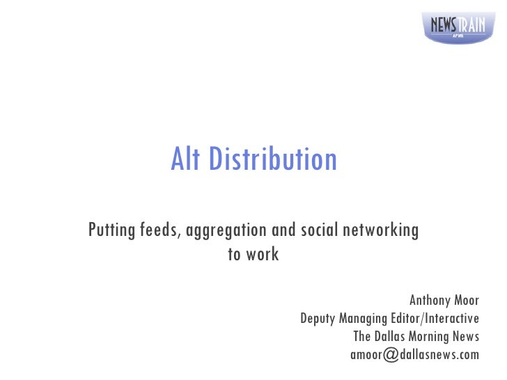 Alt Distribution Putting feeds, aggregation and social networking to work Anthony Moor Deputy Managing Editor/Interactive ...