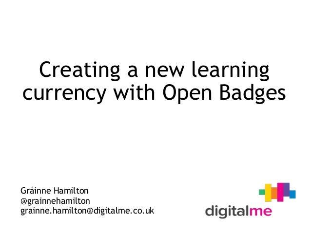 Creating a new learning currency with Open Badges Gráinne Hamilton @grainnehamilton grainne.hamilton@digitalme.co.uk