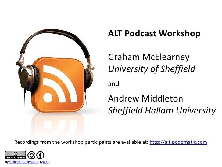 ALT Podcast Workshop <br />Graham McElearney<br />University of Sheffield<br />and<br />Andrew Middleton<br />Sheffield Ha...