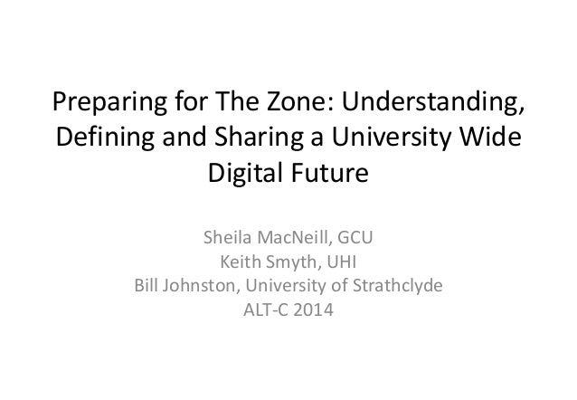 Preparing for The Zone: Understanding,  Defining and Sharing a University Wide  Digital Future  Sheila MacNeill, GCU  Keit...